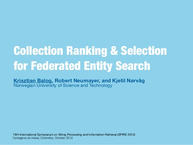 Collection Ranking & Selectionfor Federated Entity SearchKrisztian Balog, Robert Neumayer, and Kjetil NørvågNorwegian Univ...