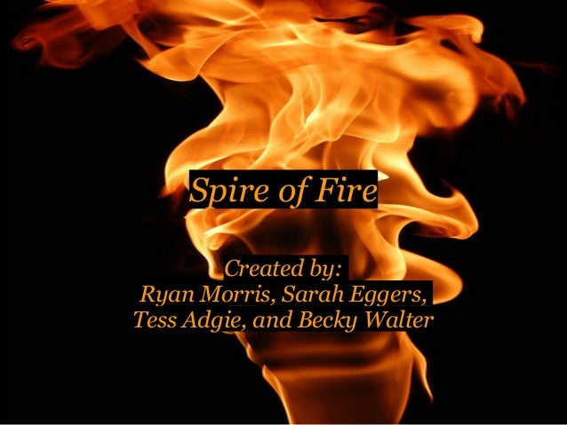 Spire of Fire Created by: Ryan Morris, Sarah Eggers, Tess Adgie, and Becky Walter
