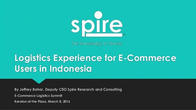 Logistics Experience for E-Commerce Users in Indonesia By Jeffrey Bahar, Deputy CEO Spire Research and Consulting E-Commer...