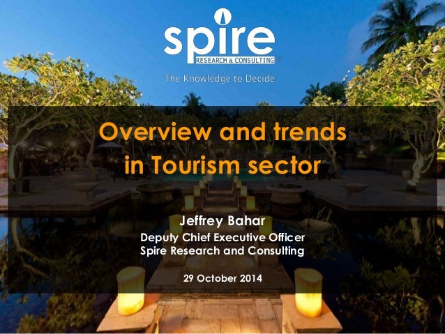1  Overview and trends  in Tourism sector  Jeffrey Bahar  Deputy Chief Executive Officer  Spire Research and Consulting  2...
