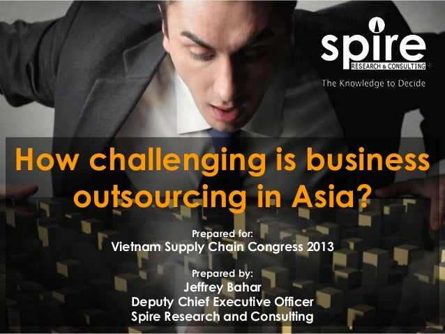 1 How challenging is business outsourcing in Asia? Prepared for: Vietnam Supply Chain Congress 2013 Prepared by: Jeffrey B...