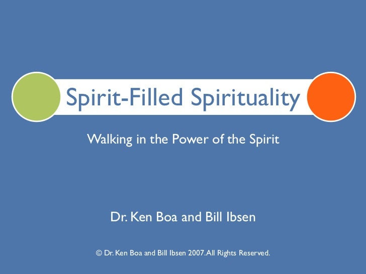 Spirit-Filled Spirituality  Walking in the Power of the Spirit       Dr. Ken Boa and Bill Ibsen   © Dr. Ken Boa and Bill I...