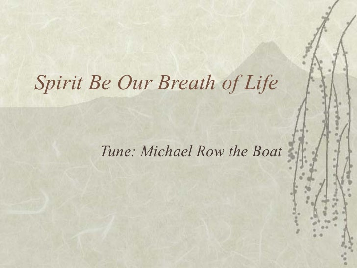 Spirit Be Our Breath of Life Tune: Michael Row the Boat