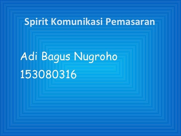 Spirit Komunikasi Pemasaran <ul><li>Adi Bagus Nugroho </li></ul><ul><li>153080316 </li></ul>