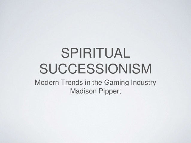 SPIRITUAL SUCCESSIONISM Modern Trends in the Gaming Industry Madison Pippert