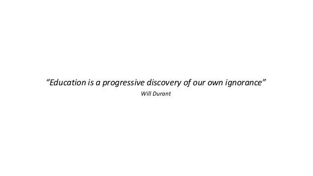 """""""Education is a progressive discovery of our own ignorance"""" Will Durant"""