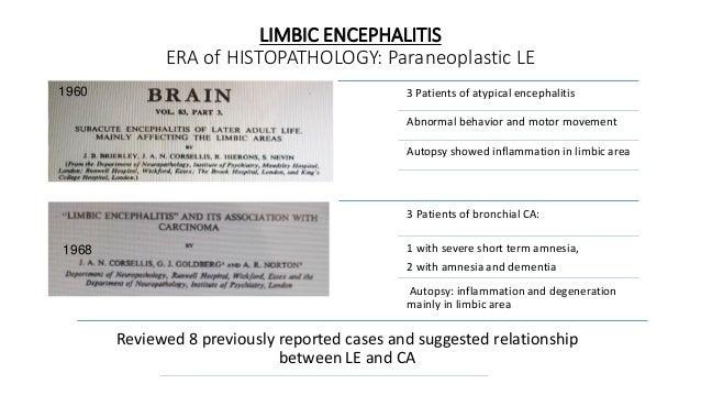 LIMBIC ENCEPHALITIS ERA of HISTOPATHOLOGY: Paraneoplastic LE 1960 1968 3 Patients of atypical encephalitis Abnormal behavi...
