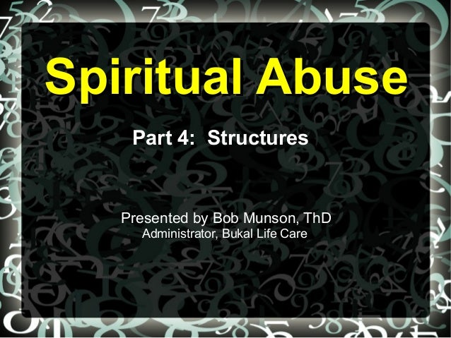Spiritual AbuseSpiritual Abuse Part 4: Structures Presented by Bob Munson, ThD Administrator, Bukal Life Care