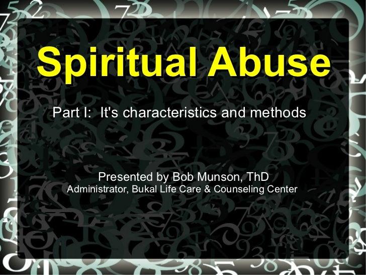 Spiritual AbusePart I: Its characteristics and methods        Presented by Bob Munson, ThD  Administrator, Bukal Life Care...