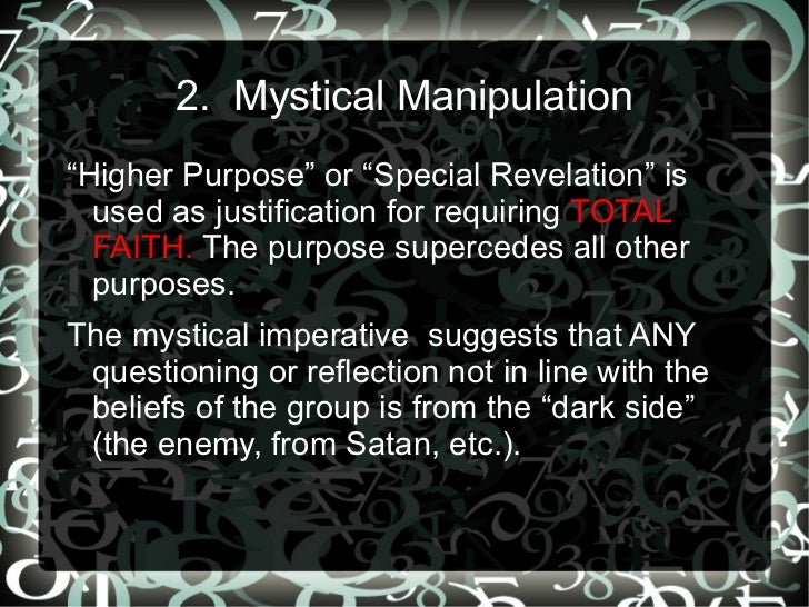 """2. Mystical Manipulation""""Higher Purpose"""" or """"Special Revelation"""" is  used as justification for requiring TOTAL  FAITH. The..."""