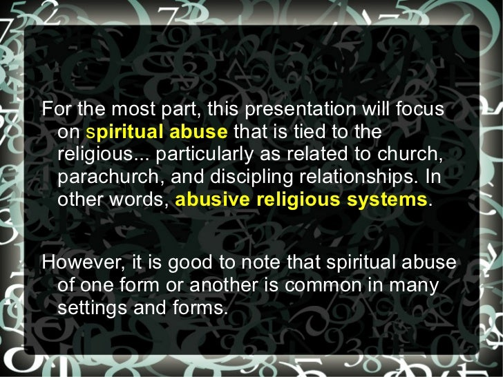 For the most part, this presentation will focus on spiritual abuse that is tied to the religious... particularly as relate...