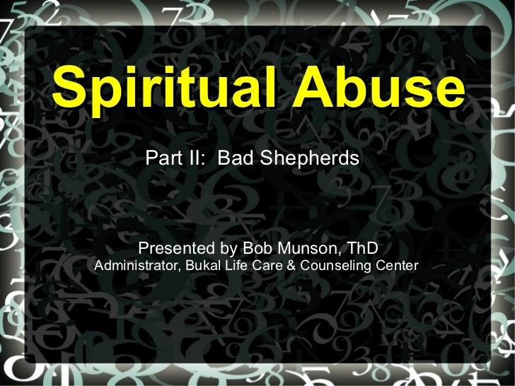 Spiritual Abuse        Part II: Bad Shepherds       Presented by Bob Munson, ThD Administrator, Bukal Life Care & Counseli...