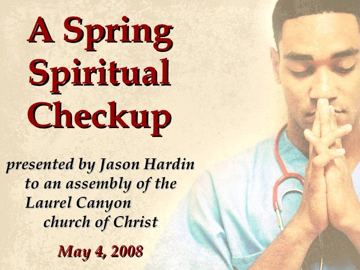 A Spring Spiritual Checkup presented by Jason Hardin to an assembly of the Laurel Canyon  church of Christ May 4, 2008