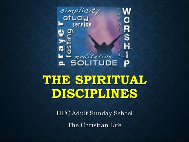 THE SPIRITUAL DISCIPLINES HPC Adult Sunday School The Christian Life