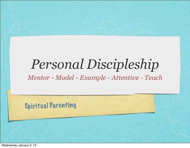 Personal Discipleship                  Mentor - Model - Example - Attentive - Teach                Sp ir it ua l Pa re nt ...