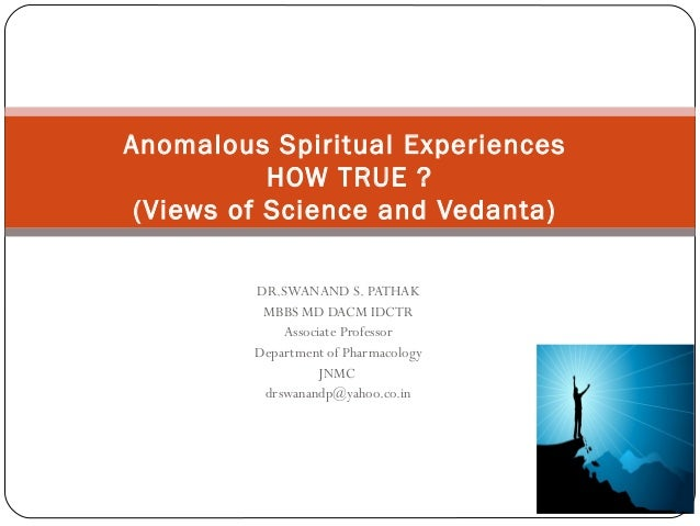 Anomalous Spiritual Experiences           HOW TRUE ? (Views of Science and Vedanta)         DR.SWANAND S. PATHAK          ...