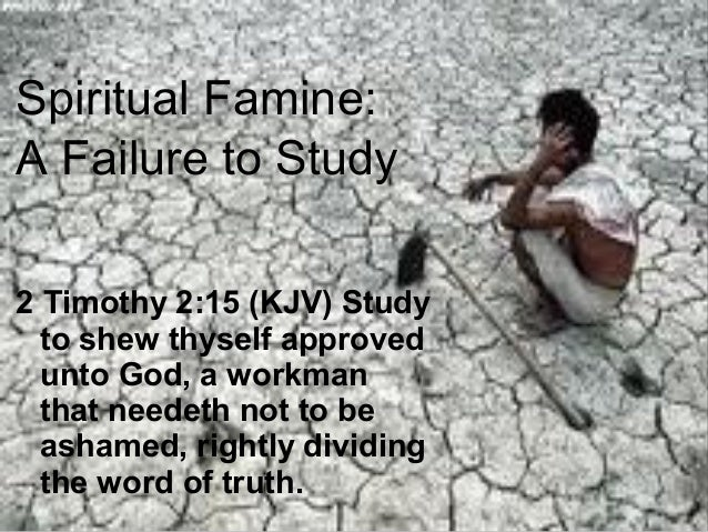 Spiritual Famine: A Failure to Study 2 Timothy 2:15 (KJV) Study to shew thyself approved unto God, a workman that needeth ...