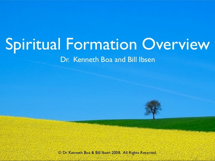 Spiritual Formation Overview        Dr. Kenneth Boa and Bill Ibsen       © Dr. Kenneth Boa & Bill Ibsen 2008.  All Rights ...