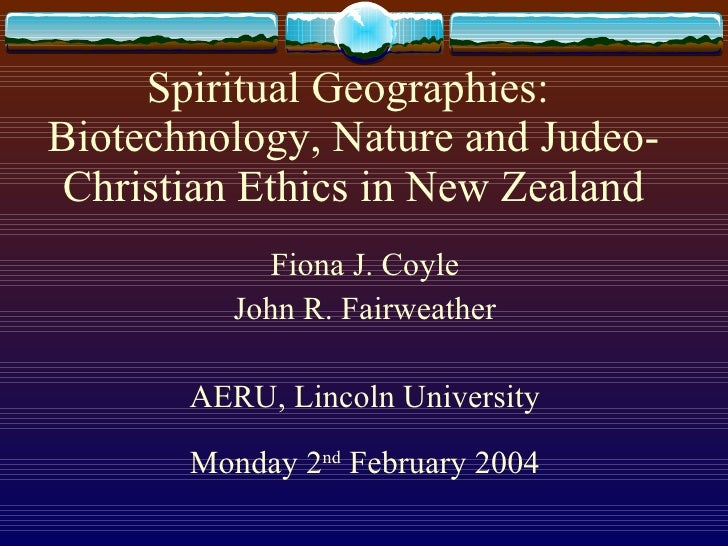 Spiritual Geographies:  Biotechnology, Nature and Judeo-Christian Ethics in New Zealand <ul><li>Fiona J. Coyle </li></ul><...