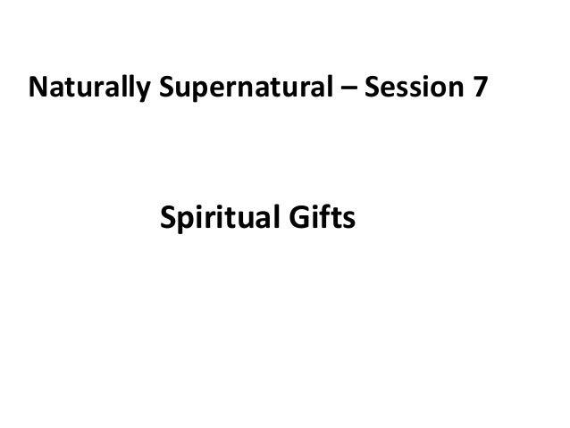 Naturally Supernatural – Session 7  Spiritual Gifts