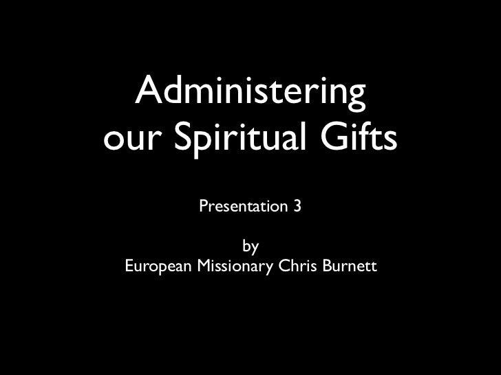 Administeringour Spiritual Gifts          Presentation 3                by European Missionary Chris Burnett