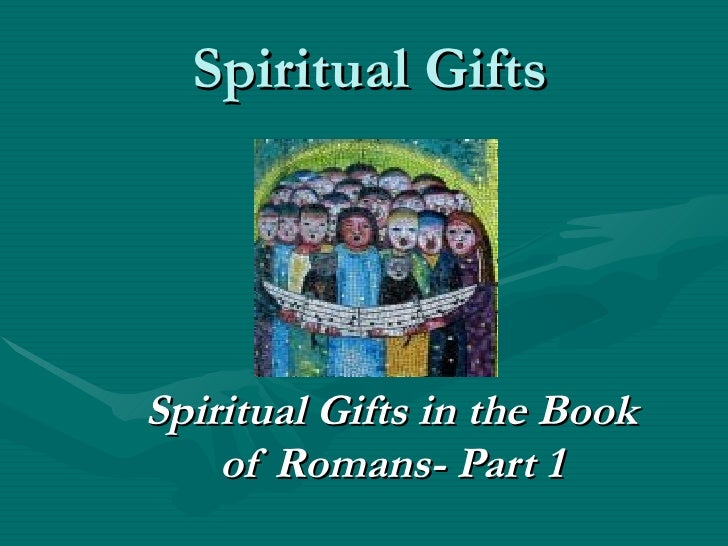 Spiritual Gifts Spiritual Gifts in the Book of Romans- Part 1