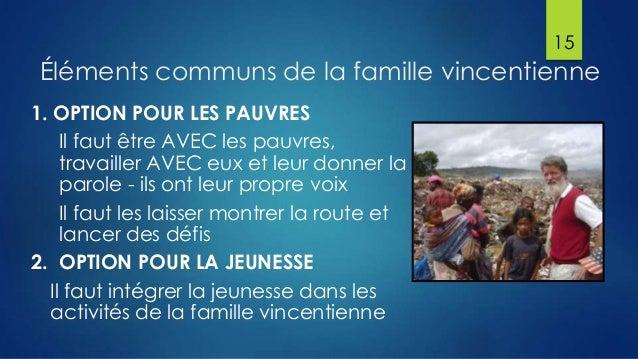 15  Éléments communs de la famille vincentienne 1. OPTION POUR LES PAUVRES Il faut être AVEC les pauvres, travailler AVEC ...