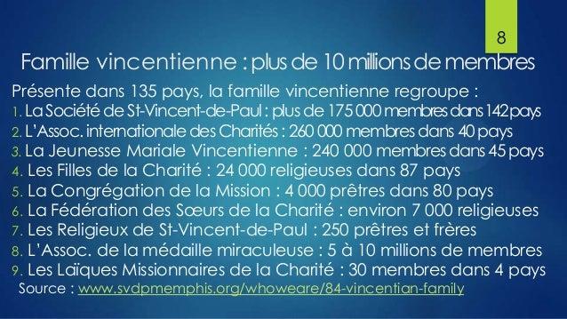 8  Famille vincentienne : plus de 10 millions de membres Présente dans 135 pays, la famille vincentienne regroupe : 1. La ...