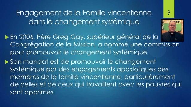 Engagement de la Famille vincentienne dans le changement systémique  9   En  2006, Père Greg Gay, supérieur général de la...
