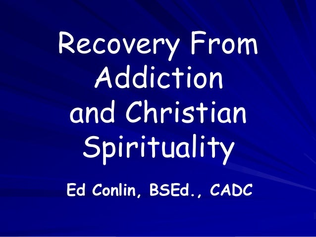 Recovery From Addiction and Christian Spirituality Ed Conlin, BSEd., CADC