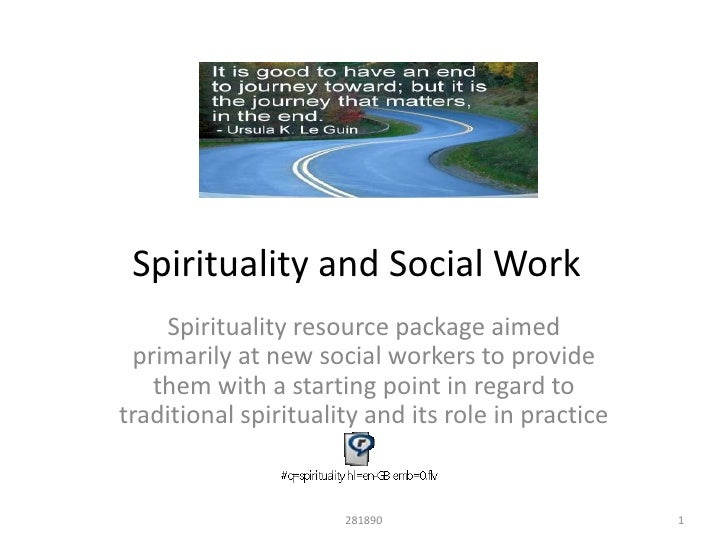 spirituality and social work Religion and spirituality viewed within the context of the person-in-situation  gestalt, interacts with and influences social work practice and education in a  myriad.