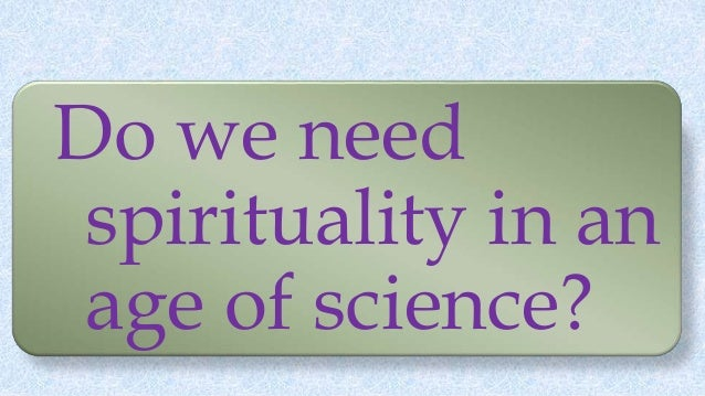 Do we need spirituality in an age of science?