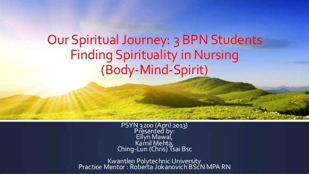Our Spiritual Journey: 3 BPN Students    Finding Spirituality in Nursing          (Body-Mind-Spirit)                  PSYN...