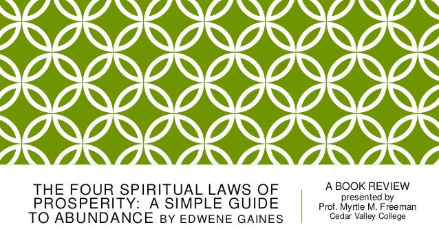 THE FOUR SPIRITUAL LAWS OF PROSPERITY: A SIMPLE GUIDE TO ABUNDANCE BY EDWENE GAINES  A BOOK REVIEW presented by Prof. Myrt...