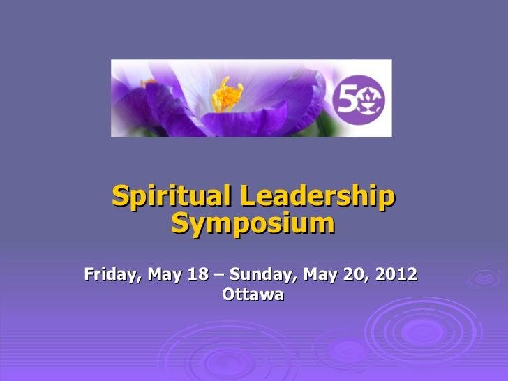Spiritual Leadership Symposium Friday, May 18 – Sunday, May 20, 2012  Ottawa