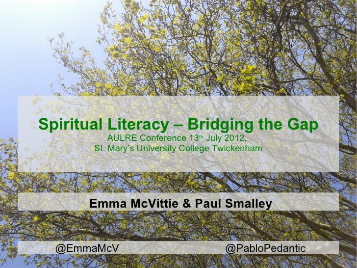 Spiritual Literacy – Bridging the Gap           AULRE Conference 13th July 2012,       St. Mary's University College Twick...