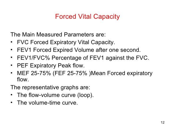 Forced Vital Capacity <ul><li>The Main Measured Parameters are: </li></ul><ul><li>FVC Forced Expiratory Vital Capacity. </...