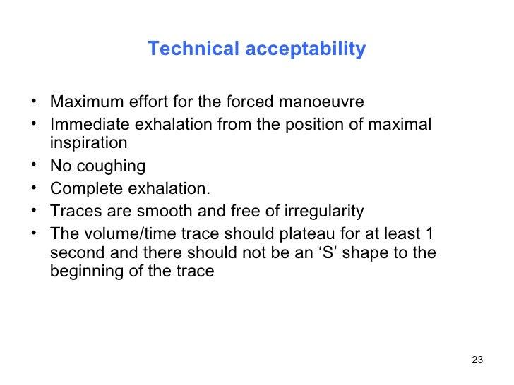 Technical acceptability <ul><li>Maximum effort for the forced manoeuvre </li></ul><ul><li>Immediate exhalation from the po...