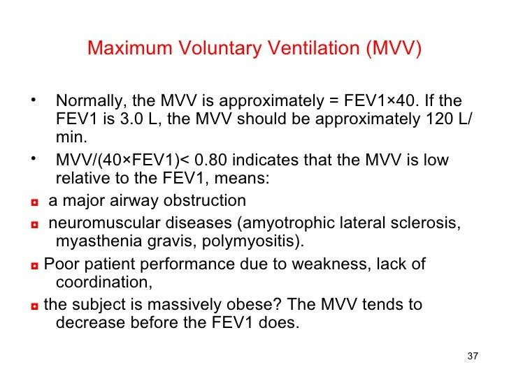 Maximum Voluntary Ventilation (MVV) <ul><li>Normally, the MVV is approximately = FEV1×40. If the FEV1 is 3.0 L, the MVV sh...