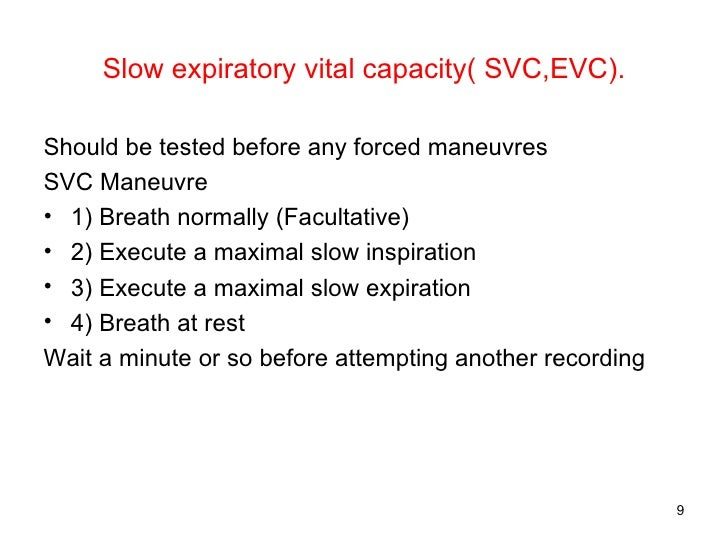 Slow expiratory vital capacity( SVC,EVC). <ul><li>Should be tested before any forced maneuvres </li></ul><ul><li>SVC Maneu...