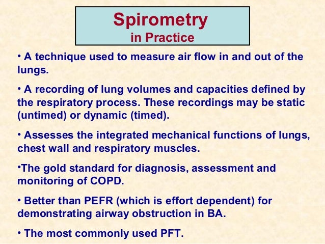 Spirometry in Practice • A technique used to measure air flow in and out of the lungs. • A recording of lung volumes and c...