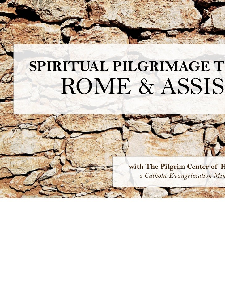 SPIRITUAL PILGRIMAGE TO   ROME & ASSISI           with The Pilgrim Center of Hope              a Catholic Evangelization M...