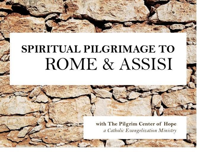 SPIRITUAL PILGRIMAGE TO   ROME & ASSISI           with The Pilgrim Center of Hope              a Catholic Evangelization M...