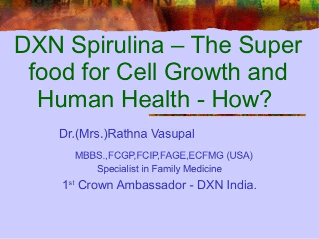 DXN Spirulina – The Super food for Cell Growth and  Human Health - How?   Dr.(Mrs.)Rathna Vasupal      MBBS.,FCGP,FCIP,FAG...