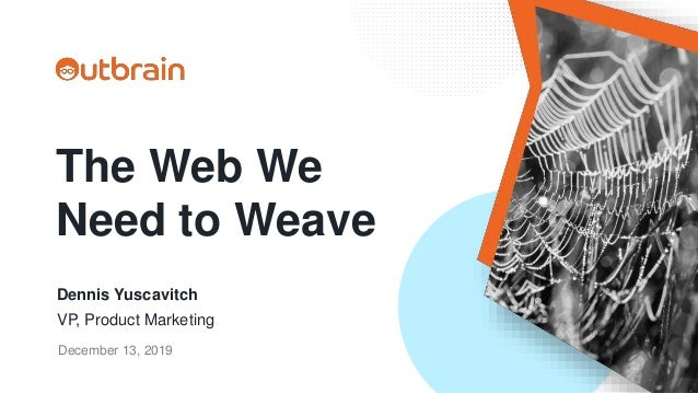 The Web We Need to Weave Dennis Yuscavitch VP, Product Marketing December 13, 2019