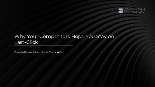 Why Your Competitors Hope You Stay on Last-Click Presented by Joe Yakuel, CEO of Agency Within