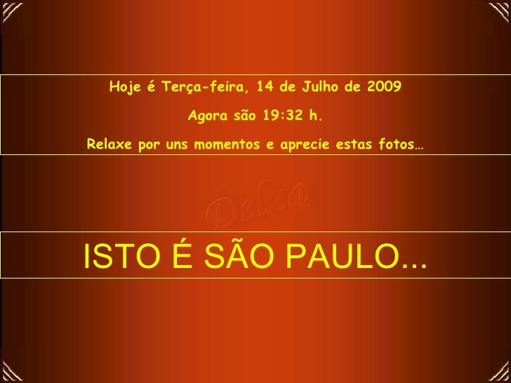 Hoje é Terça-feira, 14 de Julho de 2009               Agora são 19:32 h.  Relaxe por uns momentos e aprecie estas fotos…  ...