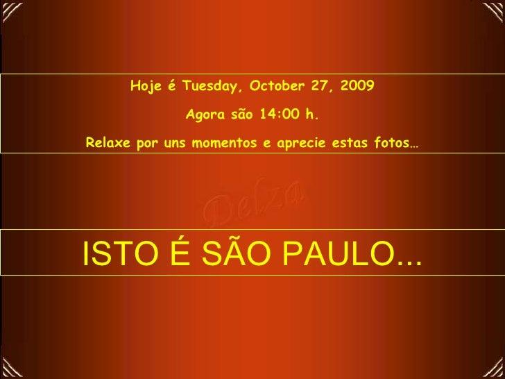 Hoje é  Tuesday, October 27, 2009 Agora são  14:00  h. Relaxe por uns momentos e aprecie estas fotos… ISTO É SÃO PAULO...