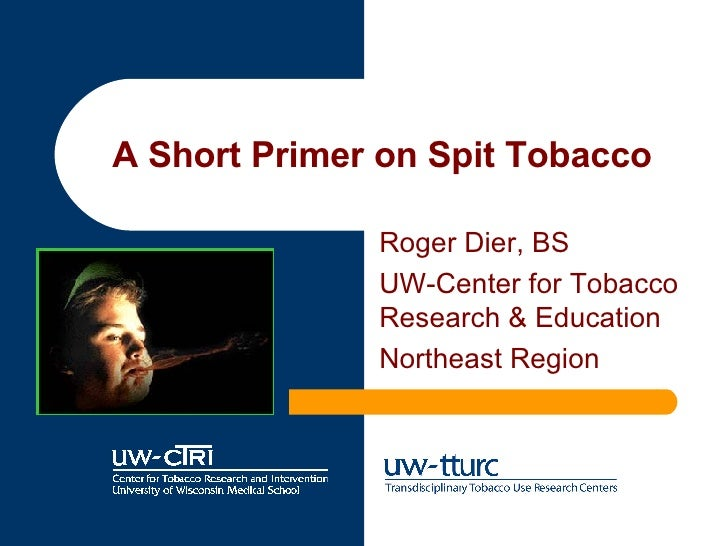 A Short Primer on Spit Tobacco Roger Dier, BS UW-Center for Tobacco Research & Education Northeast Region