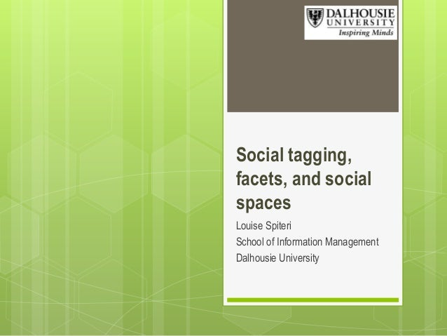 Social tagging, facets, and social spaces Louise Spiteri School of Information Management Dalhousie University